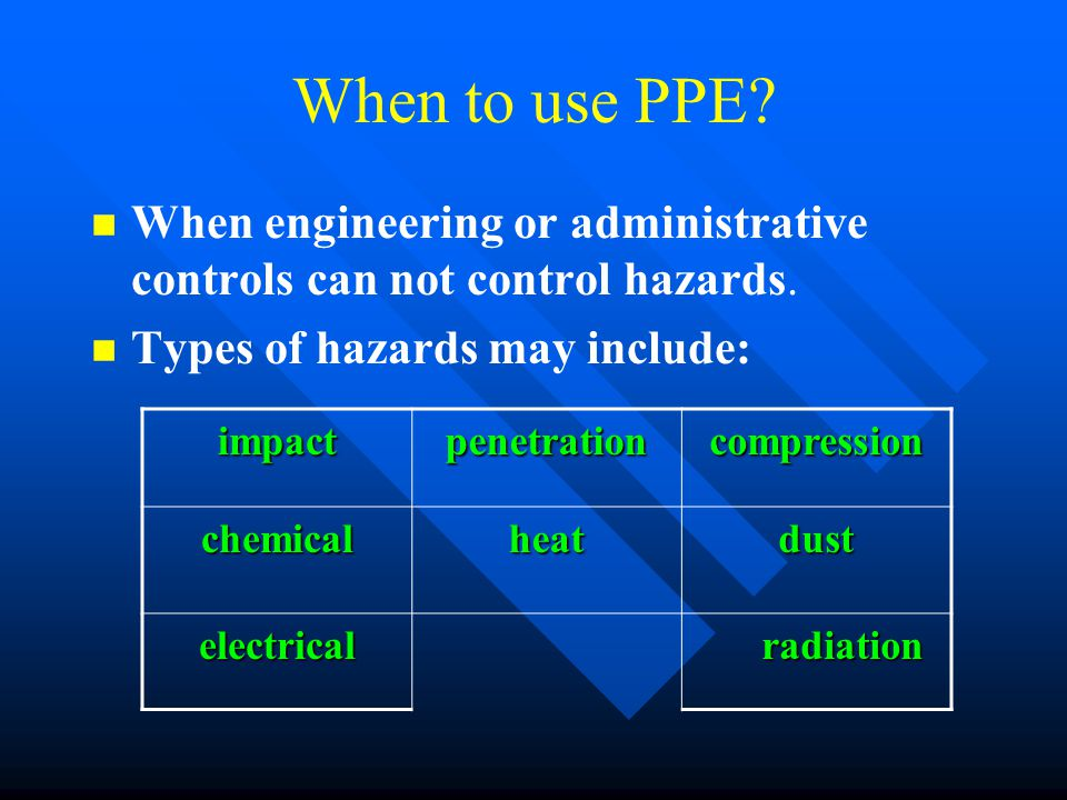 When to use PPE? n n When engineering or administrative controls can not control hazards. n n Types of hazards may include: impactpenetrationcompressi