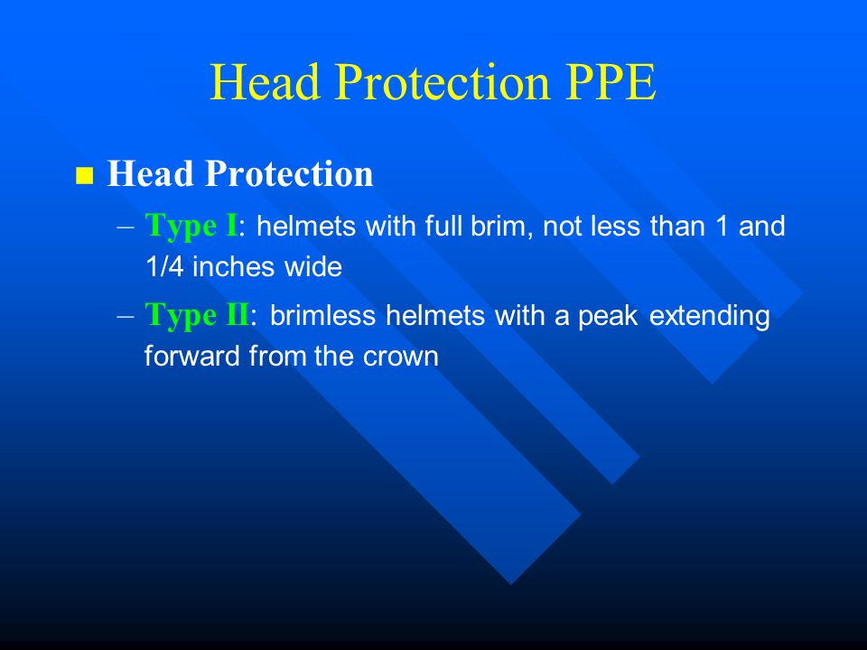 Head Protection PPE n n Head Protection – –Type I: helmets with full brim, not less than 1 and 1/4 inches wide – –Type II: brimless helmets with a pea