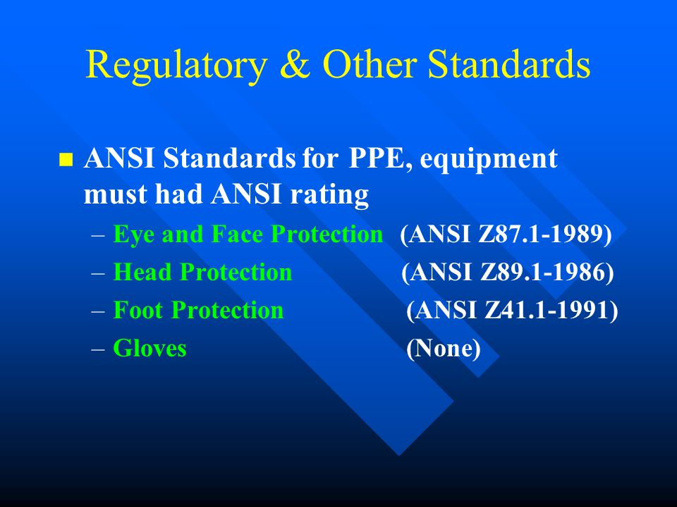 Regulatory & Other Standards n n ANSI Standards for PPE, equipment must had ANSI rating – –Eye and Face Protection (ANSI Z87.1-1989) – –Head Protectio