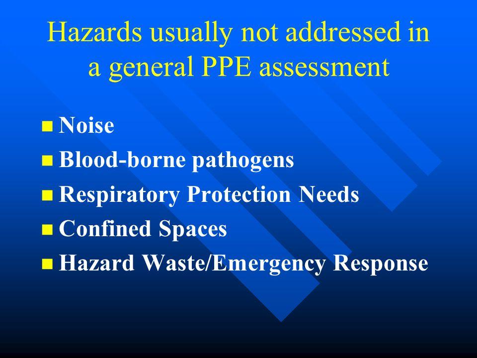 Hazards usually not addressed in a general PPE assessment n n Noise n n Blood-borne pathogens n n Respiratory Protection Needs n n Confined Spaces n n Hazard Waste/Emergency Response
