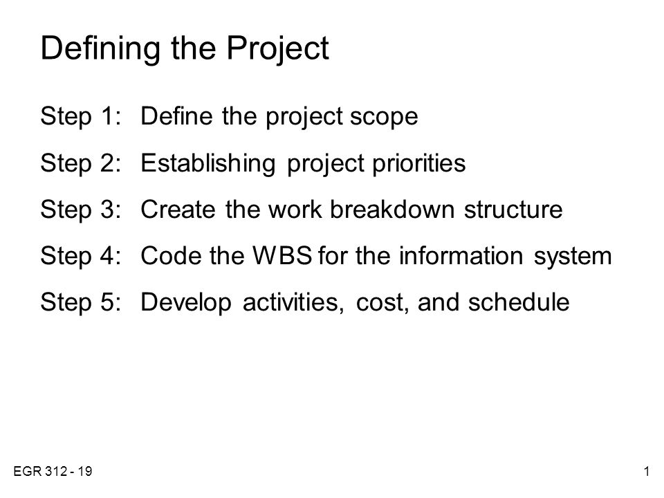 EGR 312 - 191 Defining the Project Step 1:Define the project scope Step 2:Establishing project priorities Step 3:Create the work breakdown structure Step 4:Code the WBS for the information system Step 5:Develop activities, cost, and schedule