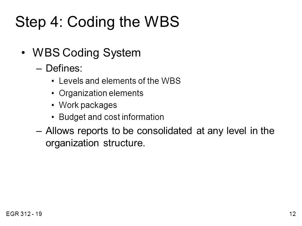EGR 312 - 1912 Step 4: Coding the WBS WBS Coding System –Defines: Levels and elements of the WBS Organization elements Work packages Budget and cost information –Allows reports to be consolidated at any level in the organization structure.