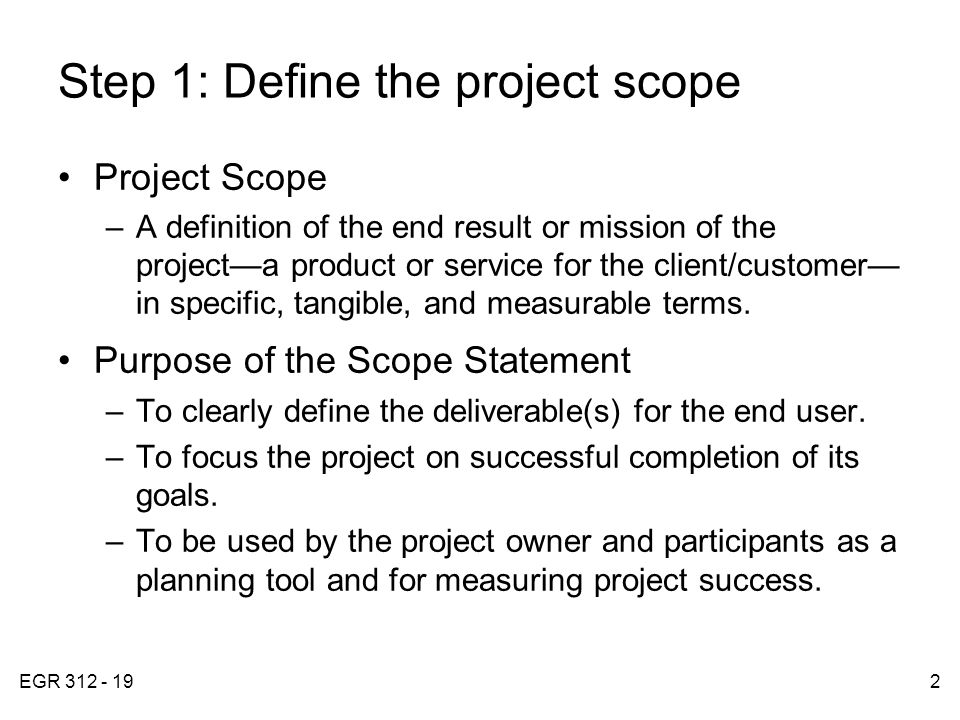 EGR 312 - 192 Step 1: Define the project scope Project Scope –A definition of the end result or mission of the project—a product or service for the client/customer— in specific, tangible, and measurable terms.