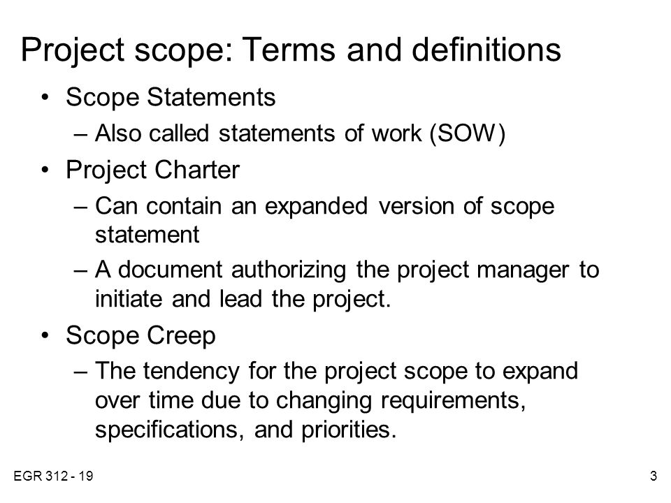 EGR 312 - 193 Project scope: Terms and definitions Scope Statements –Also called statements of work (SOW) Project Charter –Can contain an expanded version of scope statement –A document authorizing the project manager to initiate and lead the project.