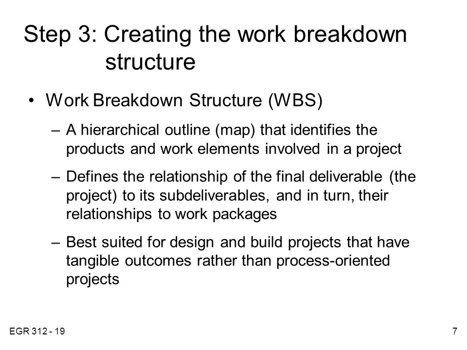EGR 312 - 197 Step 3: Creating the work breakdown structure Work Breakdown Structure (WBS) –A hierarchical outline (map) that identifies the products and work elements involved in a project –Defines the relationship of the final deliverable (the project) to its subdeliverables, and in turn, their relationships to work packages –Best suited for design and build projects that have tangible outcomes rather than process-oriented projects