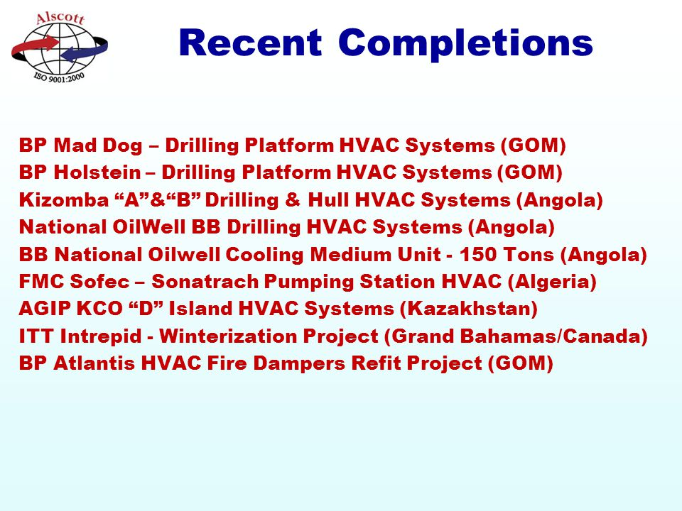 Recent Completions BP Mad Dog – Drilling Platform HVAC Systems (GOM) BP Holstein – Drilling Platform HVAC Systems (GOM) Kizomba A & B Drilling & Hull HVAC Systems (Angola) National OilWell BB Drilling HVAC Systems (Angola) BB National Oilwell Cooling Medium Unit - 150 Tons (Angola) FMC Sofec – Sonatrach Pumping Station HVAC (Algeria) AGIP KCO D Island HVAC Systems (Kazakhstan) ITT Intrepid - Winterization Project (Grand Bahamas/Canada) BP Atlantis HVAC Fire Dampers Refit Project (GOM)