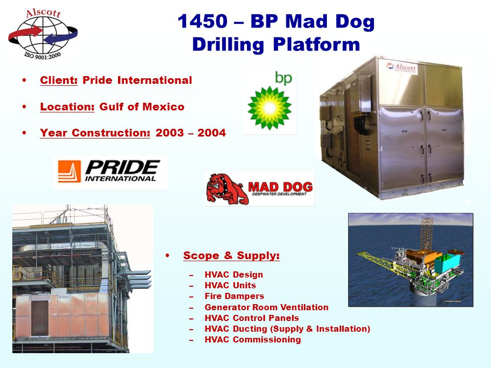 1450 – BP Mad Dog Drilling Platform Client: Pride International Location: Gulf of Mexico Year Construction: 2003 – 2004 Scope & Supply: –HVAC Design –HVAC Units –Fire Dampers –Generator Room Ventilation –HVAC Control Panels –HVAC Ducting (Supply & Installation) –HVAC Commissioning