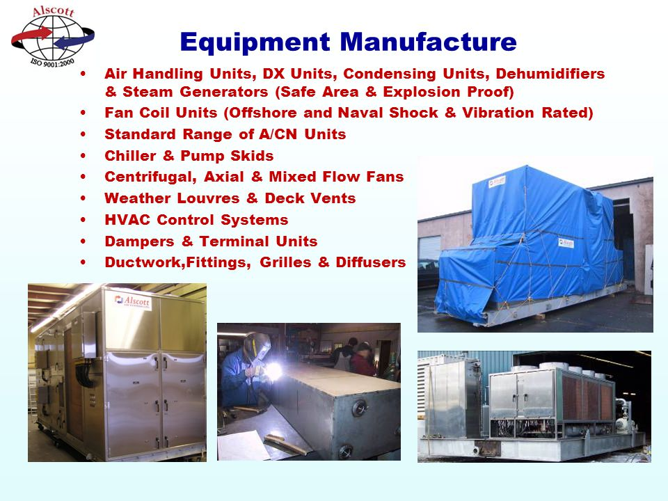 Equipment Manufacture Air Handling Units, DX Units, Condensing Units, Dehumidifiers & Steam Generators (Safe Area & Explosion Proof) Fan Coil Units (Offshore and Naval Shock & Vibration Rated) Standard Range of A/CN Units Chiller & Pump Skids Centrifugal, Axial & Mixed Flow Fans Weather Louvres & Deck Vents HVAC Control Systems Dampers & Terminal Units Ductwork,Fittings, Grilles & Diffusers