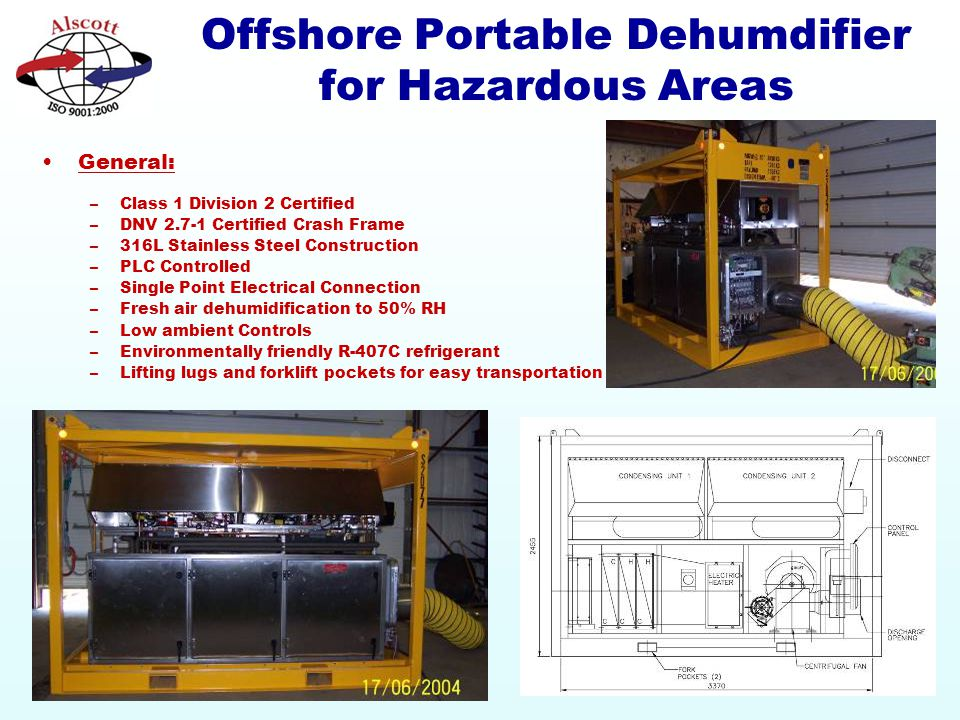 Offshore Portable Dehumdifier for Hazardous Areas General: –Class 1 Division 2 Certified –DNV 2.7-1 Certified Crash Frame –316L Stainless Steel Construction –PLC Controlled –Single Point Electrical Connection –Fresh air dehumidification to 50% RH –Low ambient Controls –Environmentally friendly R-407C refrigerant –Lifting lugs and forklift pockets for easy transportation