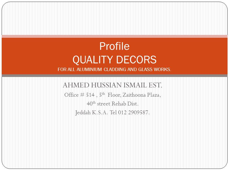 AHMED HUSSIAN ISMAIL EST. Office # 514, 5 th Floor, Zaithoona Plaza, 40 th street Rehab Dist. Jeddah K.S.A. Tel 012 2909587. Profile QUALITY DECORS FO