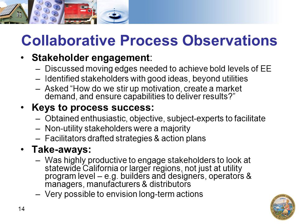 14 Collaborative Process Observations Stakeholder engagement: –Discussed moving edges needed to achieve bold levels of EE –Identified stakeholders with good ideas, beyond utilities –Asked How do we stir up motivation, create a market demand, and ensure capabilities to deliver results Keys to process success: –Obtained enthusiastic, objective, subject-experts to facilitate –Non-utility stakeholders were a majority –Facilitators drafted strategies & action plans Take-aways: –Was highly productive to engage stakeholders to look at statewide California or larger regions, not just at utility program level – e.g.