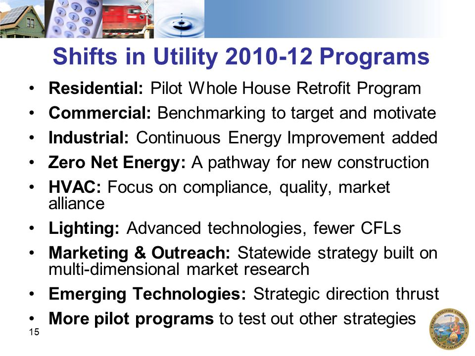 15 Shifts in Utility 2010-12 Programs Residential: Pilot Whole House Retrofit Program Commercial: Benchmarking to target and motivate Industrial: Cont