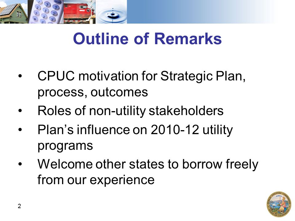 2 Outline of Remarks CPUC motivation for Strategic Plan, process, outcomes Roles of non-utility stakeholders Plan's influence on 2010-12 utility progr