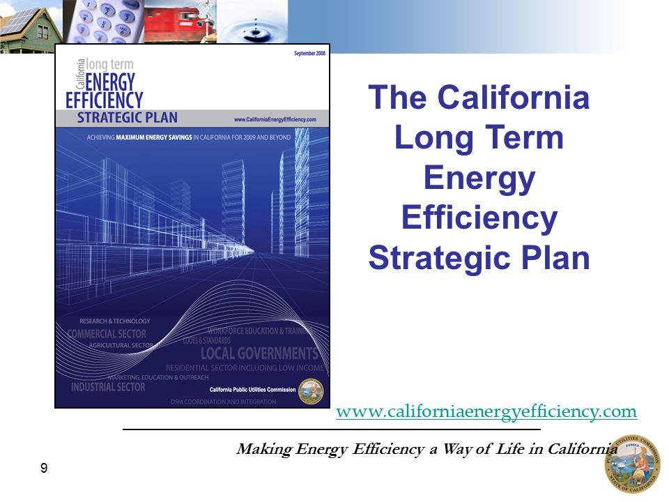 9 The California Long Term Energy Efficiency Strategic Plan Making Energy Efficiency a Way of Life in California www.californiaenergyefficiency.com