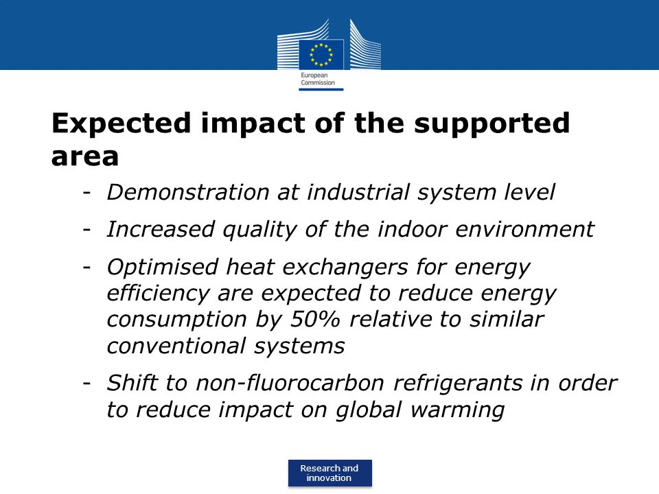 Research and innovation Research and innovation Expected impact of the supported area -Demonstration at industrial system level -Increased quality of the indoor environment -Optimised heat exchangers for energy efficiency are expected to reduce energy consumption by 50% relative to similar conventional systems -Shift to non-fluorocarbon refrigerants in order to reduce impact on global warming