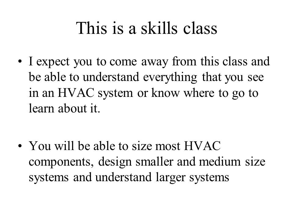 This is a skills class I expect you to come away from this class and be able to understand everything that you see in an HVAC system or know where to