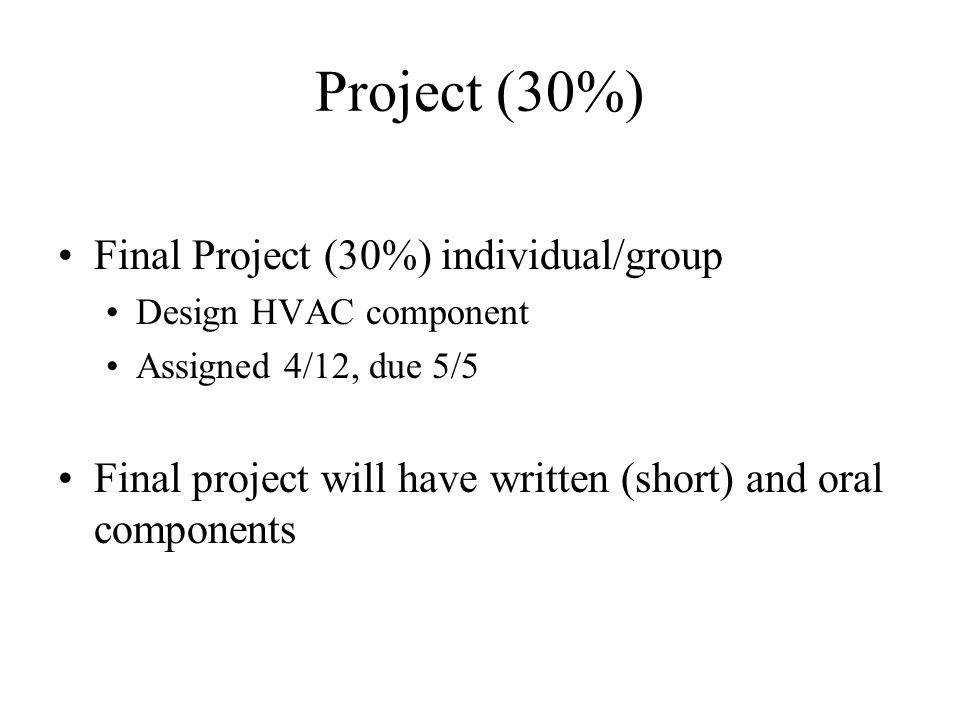 Project (30%) Final Project (30%) individual/group Design HVAC component Assigned 4/12, due 5/5 Final project will have written (short) and oral compo