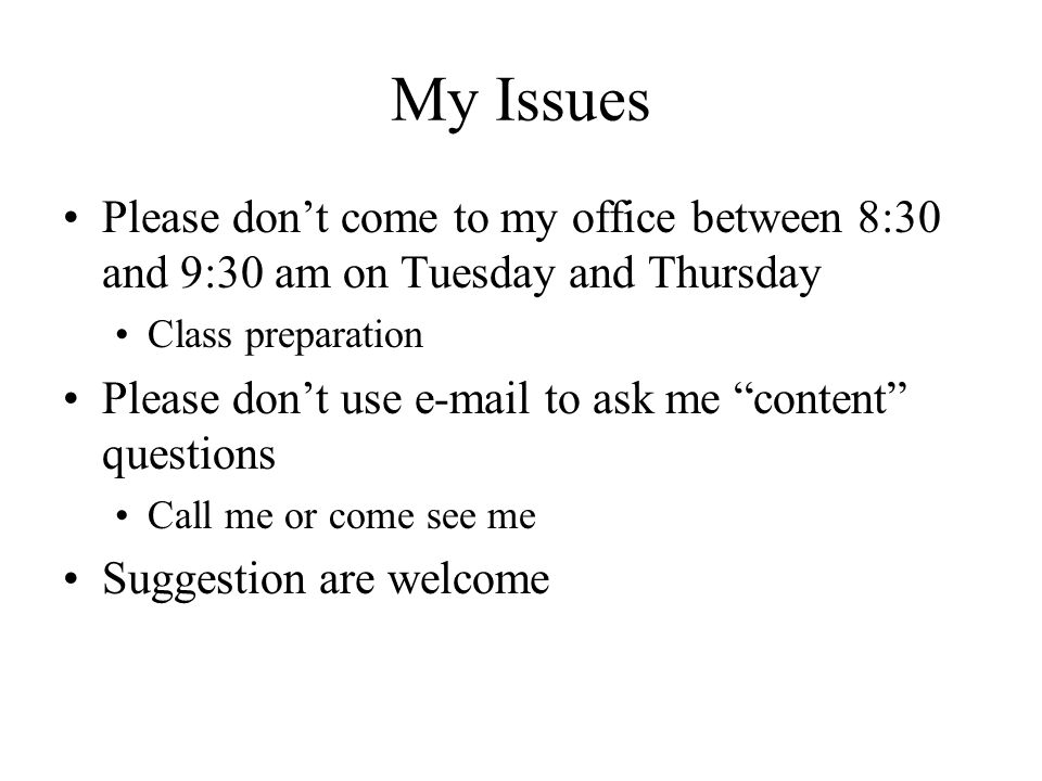 "My Issues Please don't come to my office between 8:30 and 9:30 am on Tuesday and Thursday Class preparation Please don't use e-mail to ask me ""content"