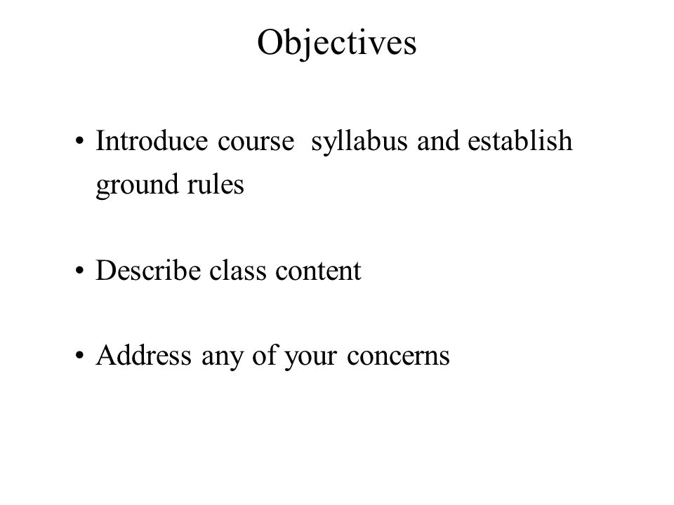 Objectives Introduce course syllabus and establish ground rules Describe class content Address any of your concerns