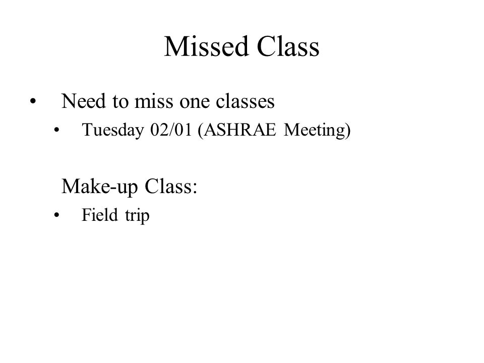 Missed Class Need to miss one classes Tuesday 02/01 (ASHRAE Meeting) Make-up Class: Field trip
