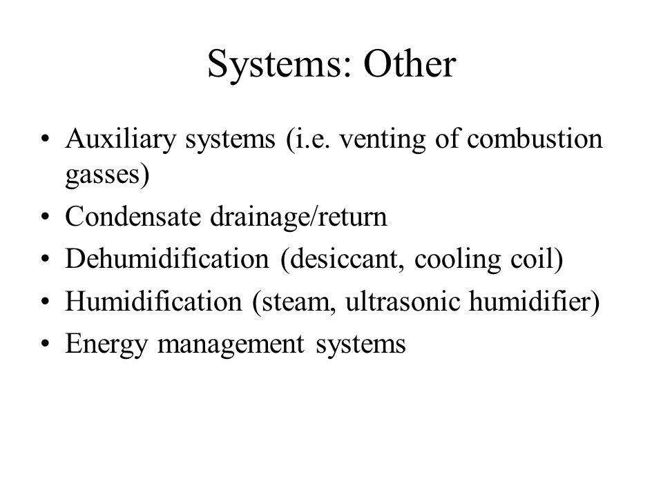 Systems: Other Auxiliary systems (i.e. venting of combustion gasses) Condensate drainage/return Dehumidification (desiccant, cooling coil) Humidificat