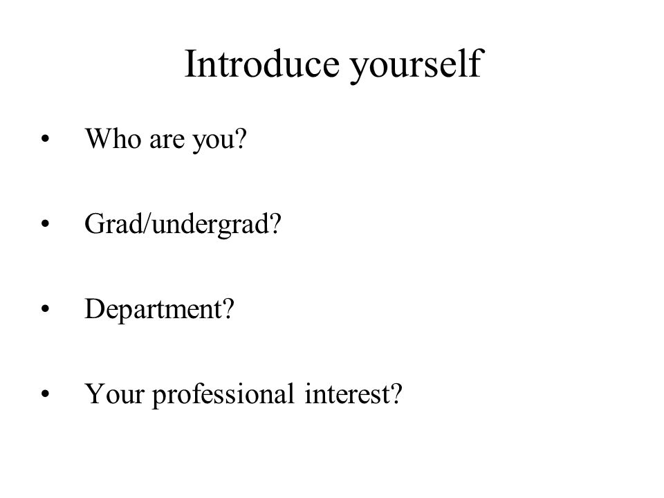 Introduce yourself Who are you? Grad/undergrad? Department? Your professional interest?
