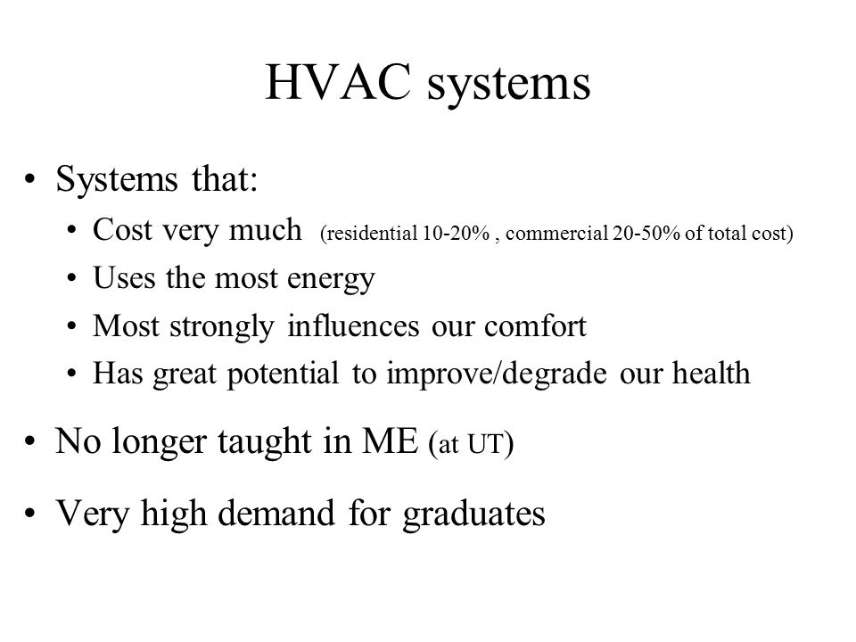 Systems: Ventilation Fresh air intake (dampers, economizer, heat exchangers, primary treatment) Air exhaust (dampers, heat exchangers) Distribute fresh air within building (ducts, fans) Air treatment (filters, etc.) Controls (thermostat, CO 2 and other occupancy sensors, humidistats, valves, dampers)