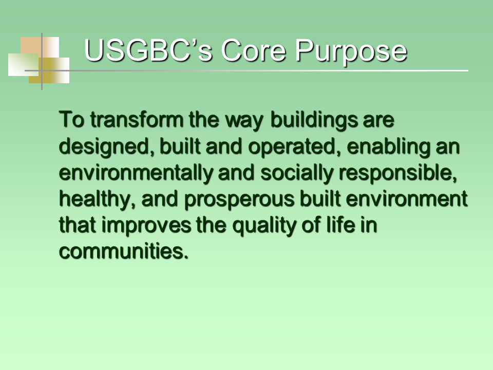 USGBC's Core Purpose To transform the way buildings are designed, built and operated, enabling an environmentally and socially responsible, healthy, and prosperous built environment that improves the quality of life in communities.