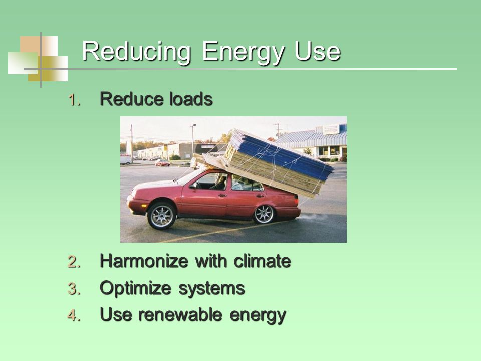 Reducing Energy Use 1.Reduce loads 2. Harmonize with climate 3.
