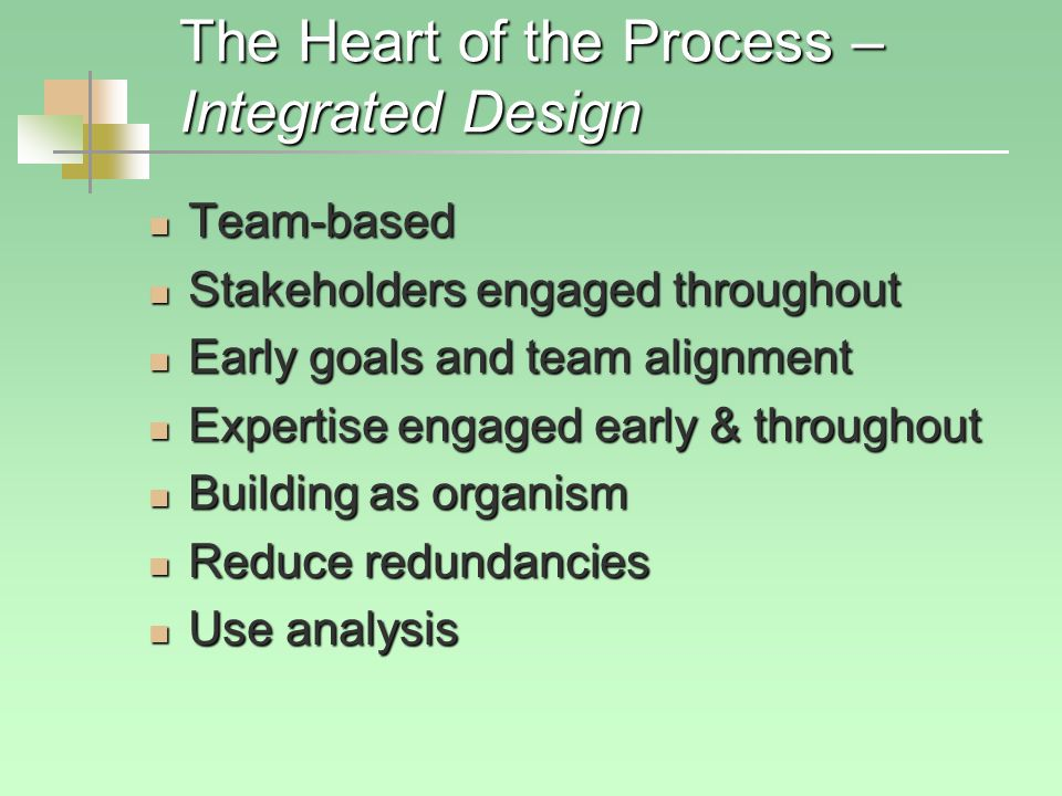 The Heart of the Process – Integrated Design Team-based Team-based Stakeholders engaged throughout Stakeholders engaged throughout Early goals and team alignment Early goals and team alignment Expertise engaged early & throughout Expertise engaged early & throughout Building as organism Building as organism Reduce redundancies Reduce redundancies Use analysis Use analysis