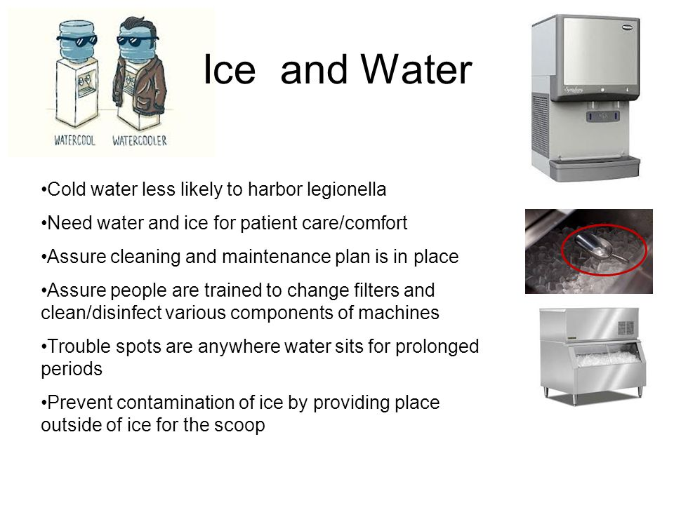 Ice and Water Cold water less likely to harbor legionella Need water and ice for patient care/comfort Assure cleaning and maintenance plan is in place Assure people are trained to change filters and clean/disinfect various components of machines Trouble spots are anywhere water sits for prolonged periods Prevent contamination of ice by providing place outside of ice for the scoop