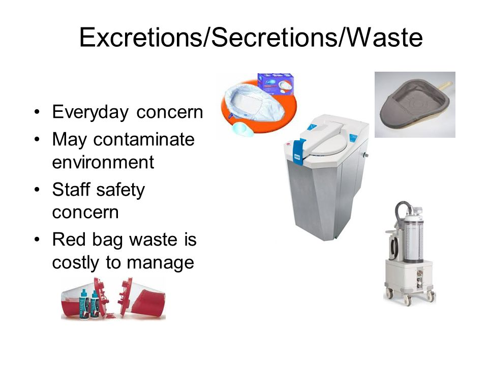 Excretions/Secretions/Waste Everyday concern May contaminate environment Staff safety concern Red bag waste is costly to manage