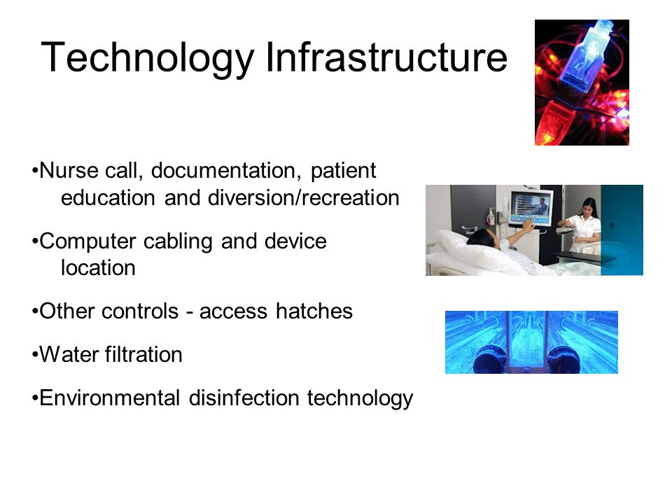 Technology Infrastructure Nurse call, documentation, patient education and diversion/recreation Computer cabling and device location Other controls - access hatches Water filtration Environmental disinfection technology