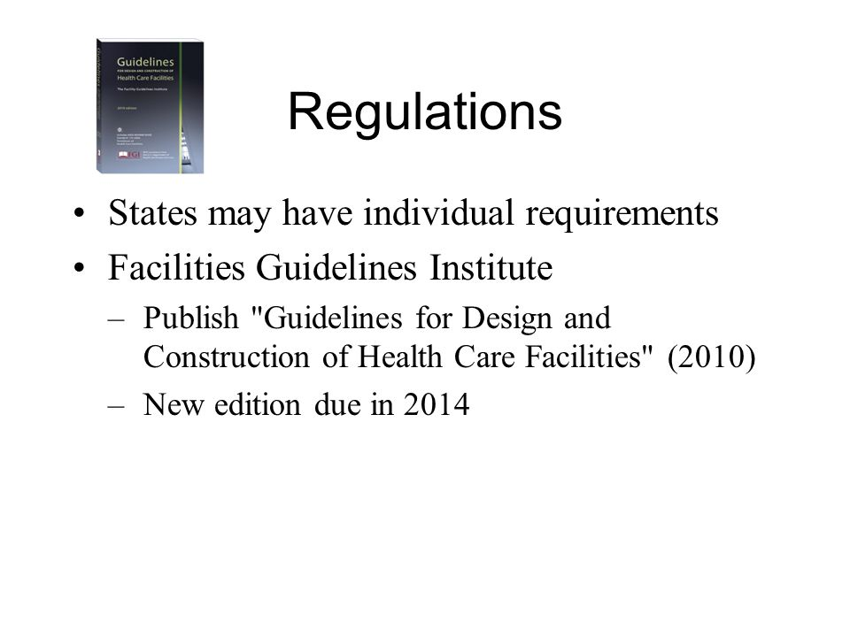 Regulations States may have individual requirements Facilities Guidelines Institute –Publish Guidelines for Design and Construction of Health Care Facilities (2010) –New edition due in 2014