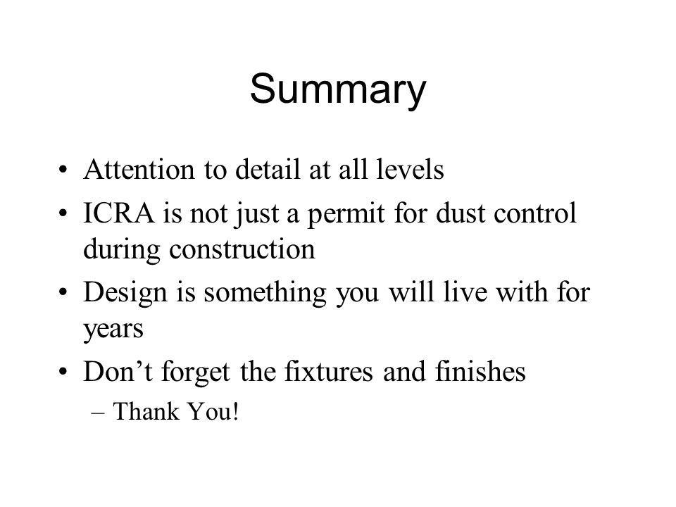 Summary Attention to detail at all levels ICRA is not just a permit for dust control during construction Design is something you will live with for years Don't forget the fixtures and finishes –Thank You!