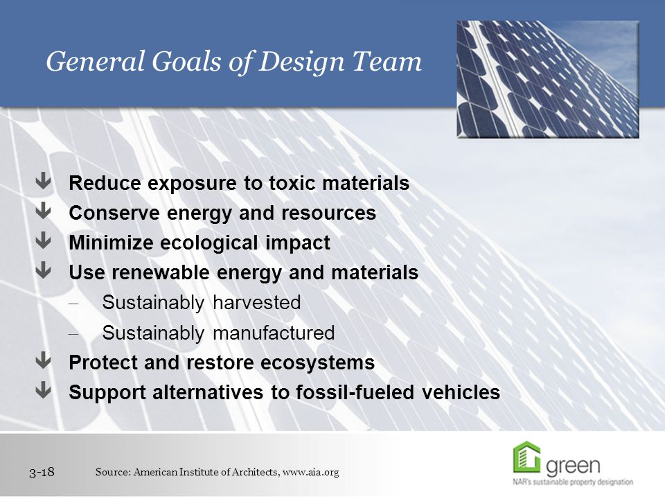 General Goals of Design Team 3-18  Reduce exposure to toxic materials  Conserve energy and resources  Minimize ecological impact  Use renewable energy and materials  Sustainably harvested  Sustainably manufactured  Protect and restore ecosystems  Support alternatives to fossil-fueled vehicles Source: American Institute of Architects, www.aia.org