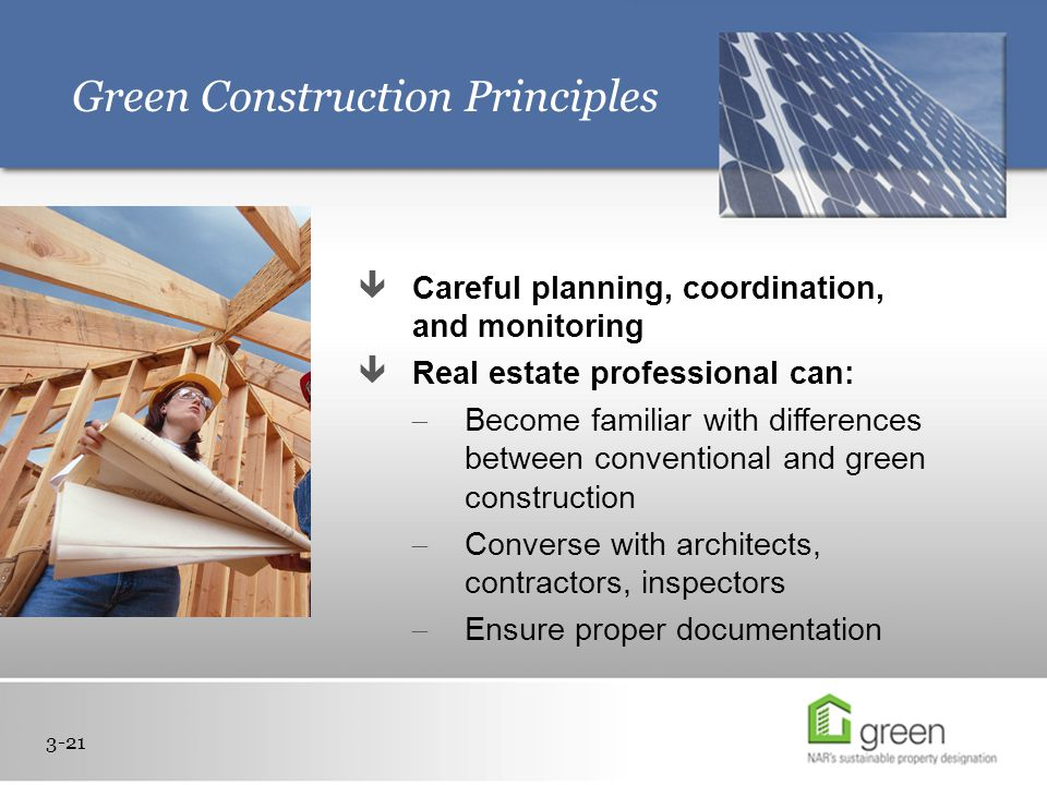 Green Construction Principles 3-21  Careful planning, coordination, and monitoring  Real estate professional can:  Become familiar with differences between conventional and green construction  Converse with architects, contractors, inspectors  Ensure proper documentation