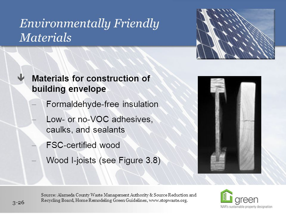 Environmentally Friendly Materials  Materials for construction of building envelope  Formaldehyde-free insulation  Low- or no-VOC adhesives, caulks, and sealants  FSC-certified wood  Wood I-joists (see Figure 3.8) 3-26 Source: Alameda County Waste Management Authority & Source Reduction and Recycling Board, Home Remodeling Green Guidelines, www.stopwaste.org.