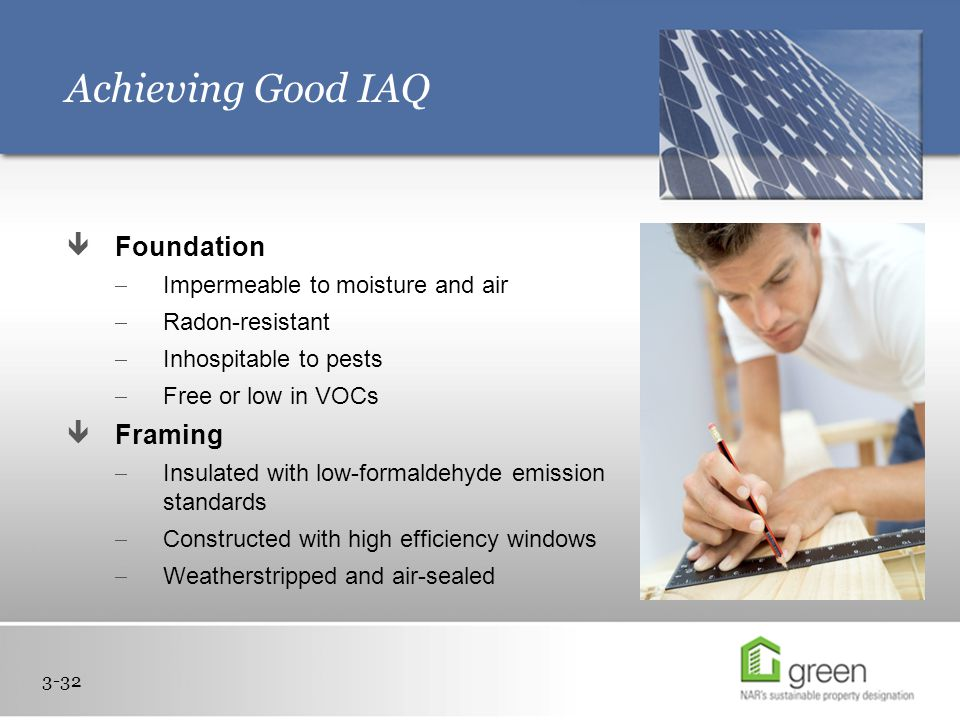 Achieving Good IAQ 3-32  Foundation  Impermeable to moisture and air  Radon-resistant  Inhospitable to pests  Free or low in VOCs  Framing  Insulated with low-formaldehyde emission standards  Constructed with high efficiency windows  Weatherstripped and air-sealed