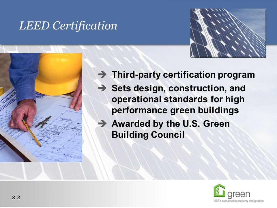 LEED Certification  Third-party certification program  Sets design, construction, and operational standards for high performance green buildings  Awarded by the U.S.