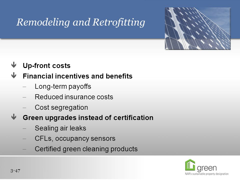 Remodeling and Retrofitting  Up-front costs  Financial incentives and benefits  Long-term payoffs  Reduced insurance costs  Cost segregation  Green upgrades instead of certification  Sealing air leaks  CFLs, occupancy sensors  Certified green cleaning products 3-47