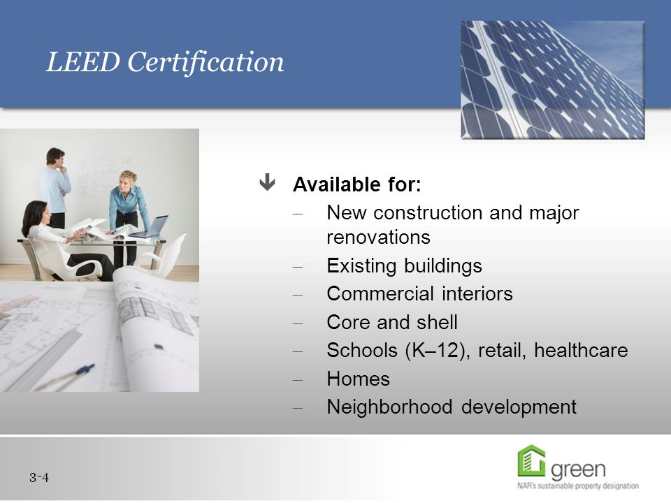 LEED Certification 3-4  Available for:  New construction and major renovations  Existing buildings  Commercial interiors  Core and shell  Schools (K–12), retail, healthcare  Homes  Neighborhood development