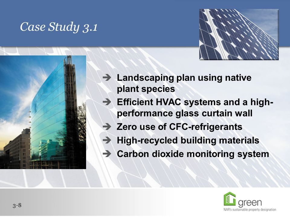 Case Study 3.1 3-8  Landscaping plan using native plant species  Efficient HVAC systems and a high- performance glass curtain wall  Zero use of CFC-refrigerants  High-recycled building materials  Carbon dioxide monitoring system