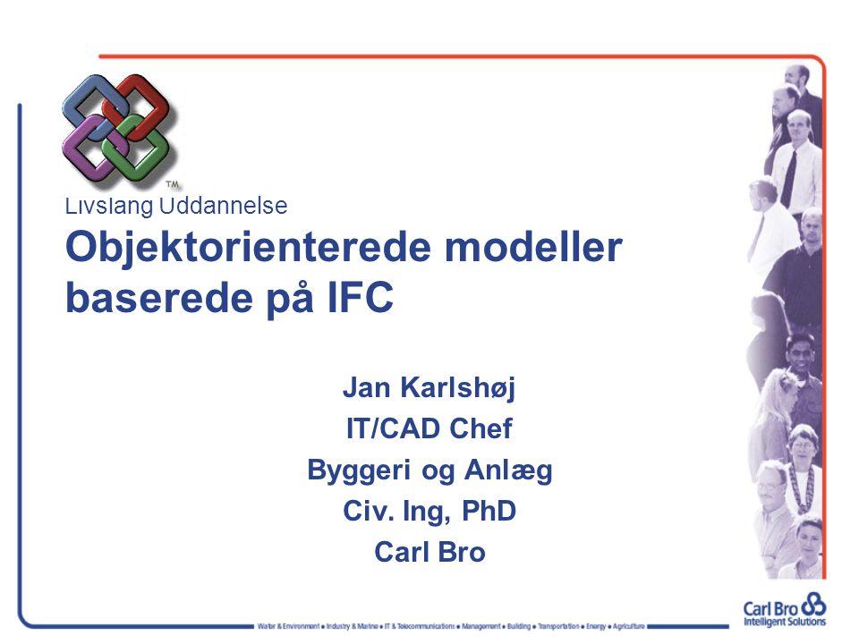 Livslang Uddannelse Objektorienterede modeller baserede på IFC Jan Karlshøj IT/CAD Chef Byggeri og Anlæg Civ. Ing, PhD Carl Bro