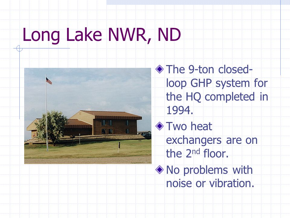 Long Lake NWR, ND The 9-ton closed- loop GHP system for the HQ completed in 1994.