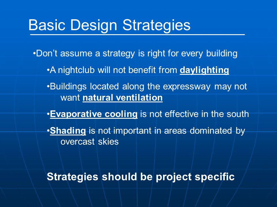 Basic Design Strategies Don't assume a strategy is right for every building A nightclub will not benefit from daylighting Buildings located along the