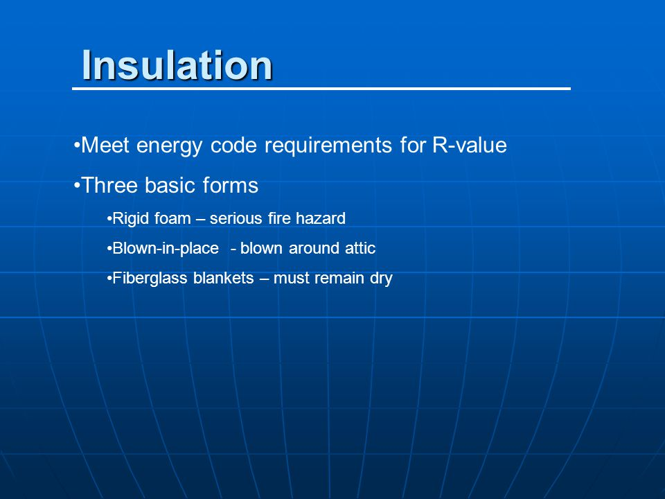 Insulation Meet energy code requirements for R-value Three basic forms Rigid foam – serious fire hazard Blown-in-place - blown around attic Fiberglass