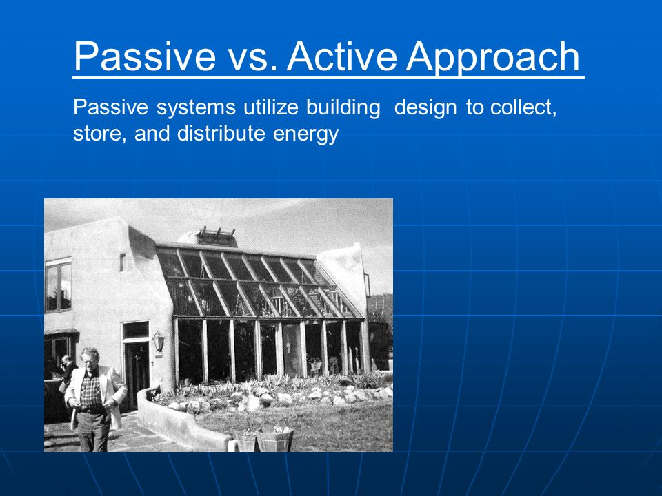 Passive vs. Active Approach Passive systems utilize building design to collect, store, and distribute energy