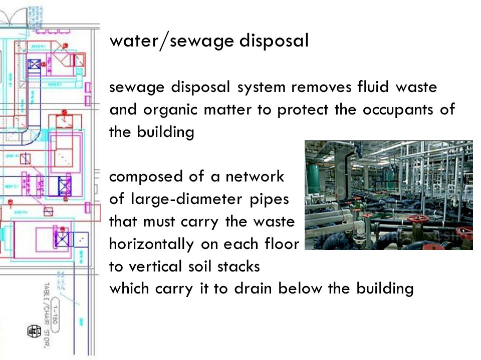 sewage disposal system removes fluid waste and organic matter to protect the occupants of the building composed of a network of large-diameter pipes that must carry the waste horizontally on each floor to vertical soil stacks which carry it to drain below the building