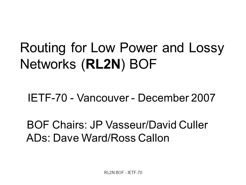 RL2N BOF - IETF-70 Routing for Low Power and Lossy Networks (RL2N) BOF IETF-70 - Vancouver - December 2007 BOF Chairs: JP Vasseur/David Culler ADs: Dave Ward/Ross Callon